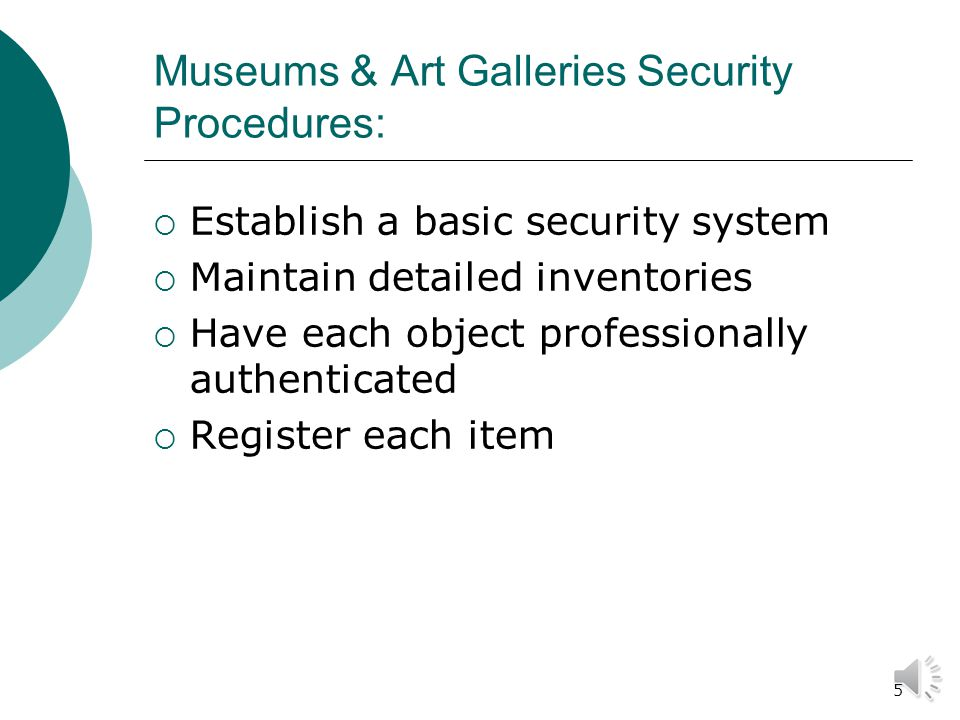 5 Museums & Art Galleries Security Procedures:  Establish a basic security system  Maintain detailed inventories  Have each object professionally authenticated  Register each item