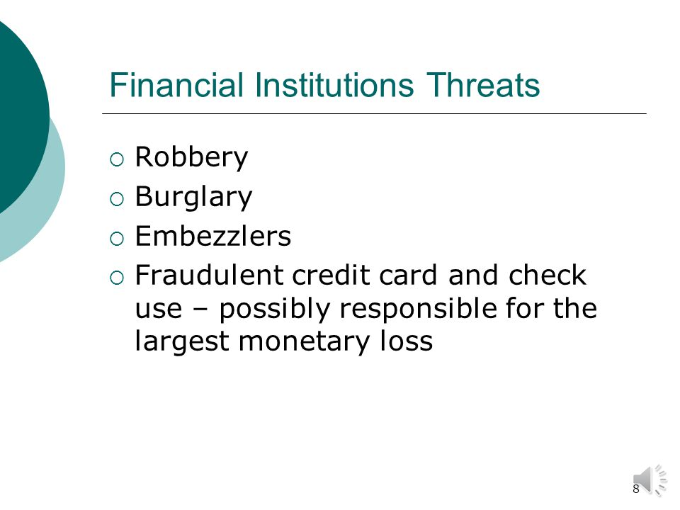8 Financial Institutions Threats  Robbery  Burglary  Embezzlers  Fraudulent credit card and check use – possibly responsible for the largest monetary loss
