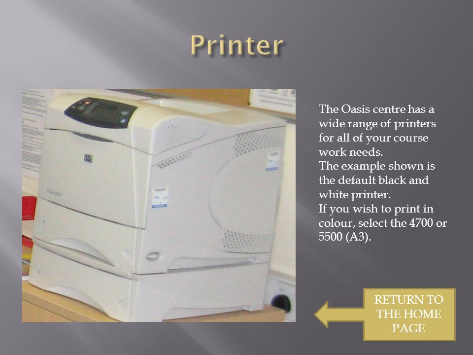 RETURN TO THE HOME PAGE The Oasis centre has a wide range of printers for all of your course work needs.