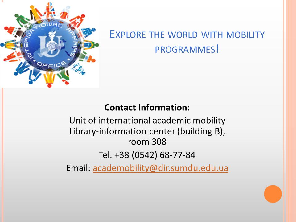Contact Information: Unit of international academic mobility Library-information center (building B), room 308 Tel. +38 (0542) 68-77-84 Email: academo
