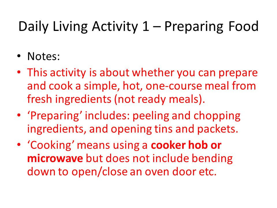 Daily Living Activity 1 – Preparing Food Notes: This activity is about whether you can prepare and cook a simple, hot, one-course meal from fresh ingr