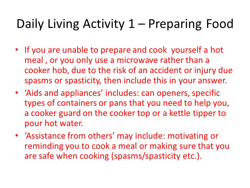 Daily Living Activity 1 – Preparing Food If you are unable to prepare and cook yourself a hot meal, or you only use a microwave rather than a cooker h