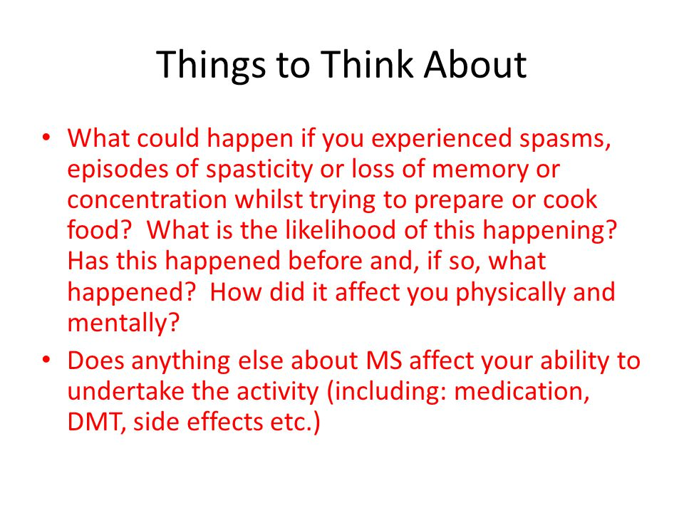 Things to Think About What could happen if you experienced spasms, episodes of spasticity or loss of memory or concentration whilst trying to prepare