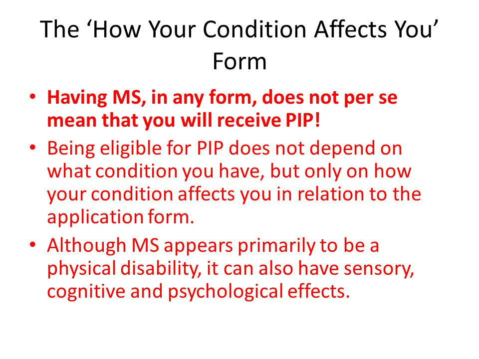 The 'How Your Condition Affects You' Form Having MS, in any form, does not per se mean that you will receive PIP! Being eligible for PIP does not depe