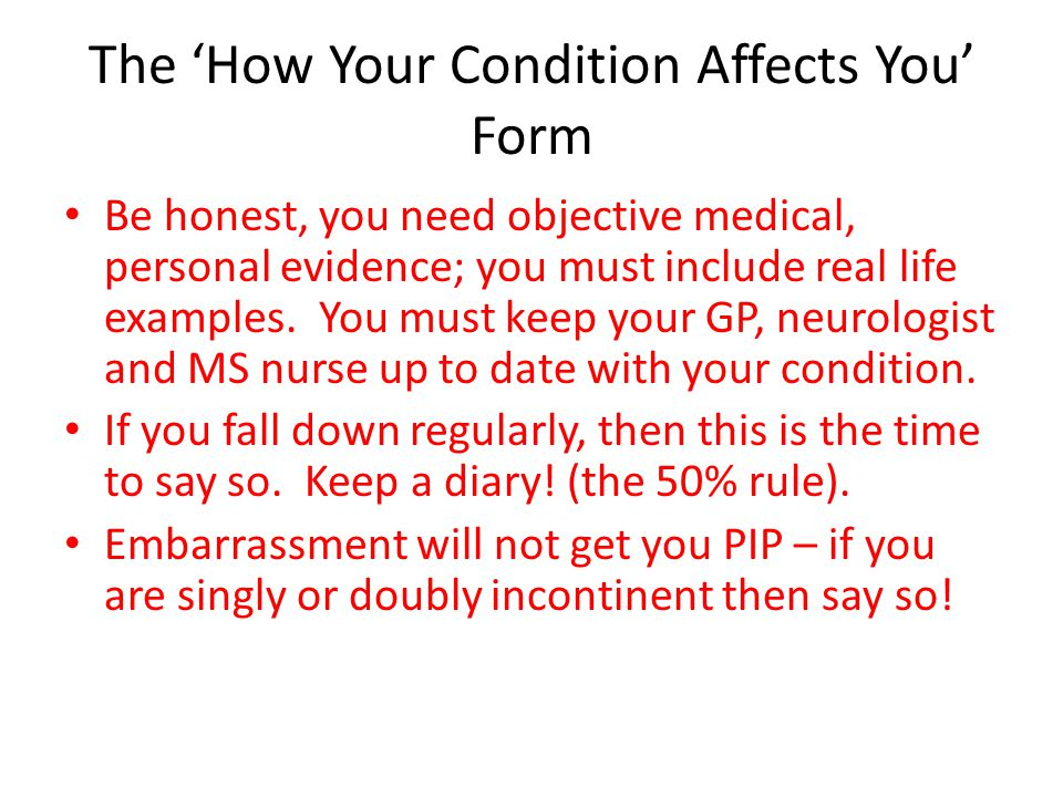 The 'How Your Condition Affects You' Form You could include the following: How any medication or Disease Modifying Therapy affects you, e.g.