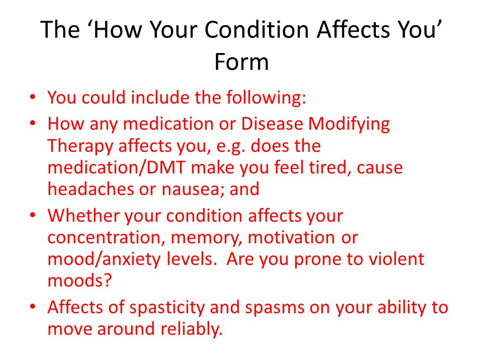 The 'How Your Condition Affects You' Form You could include the following: How any medication or Disease Modifying Therapy affects you, e.g. does the