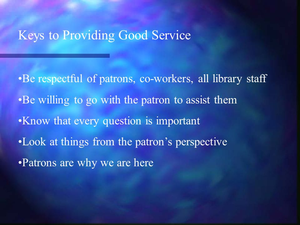 Keys to Providing Good Service Be respectful of patrons, co-workers, all library staff Be willing to go with the patron to assist them Know that every question is important Look at things from the patron's perspective Patrons are why we are here