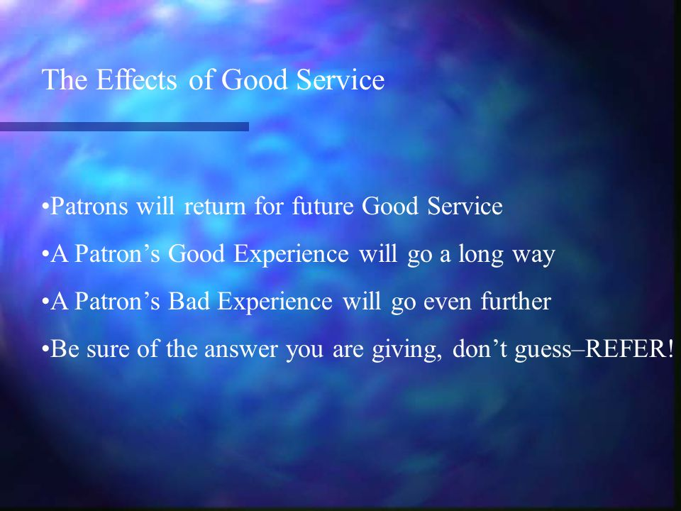 The Effects of Good Service Patrons will return for future Good Service A Patron's Good Experience will go a long way A Patron's Bad Experience will go even further Be sure of the answer you are giving, don't guess–REFER!