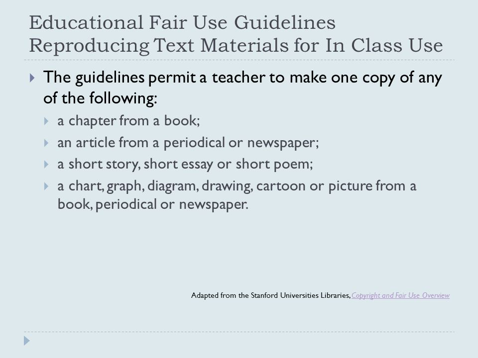 Educational Fair Use Guidelines Reproducing Text Materials for In Class Use  The guidelines permit a teacher to make one copy of any of the following