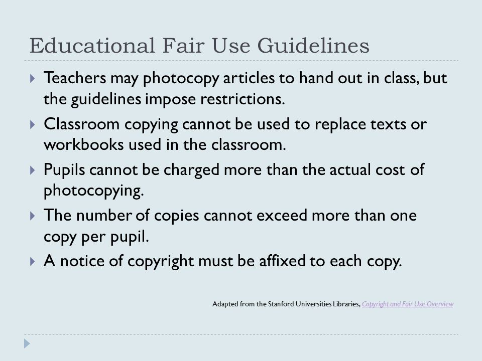 Educational Fair Use Guidelines  Teachers may photocopy articles to hand out in class, but the guidelines impose restrictions.
