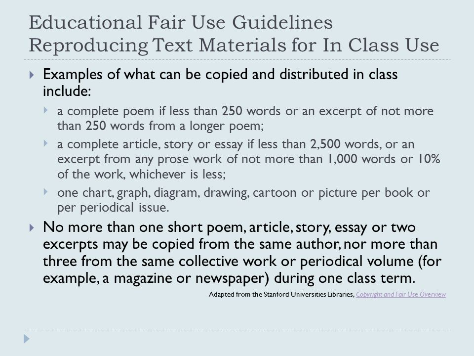 Educational Fair Use Guidelines Reproducing Text Materials for In Class Use  Examples of what can be copied and distributed in class include:  a complete poem if less than 250 words or an excerpt of not more than 250 words from a longer poem;  a complete article, story or essay if less than 2,500 words, or an excerpt from any prose work of not more than 1,000 words or 10% of the work, whichever is less;  one chart, graph, diagram, drawing, cartoon or picture per book or per periodical issue.