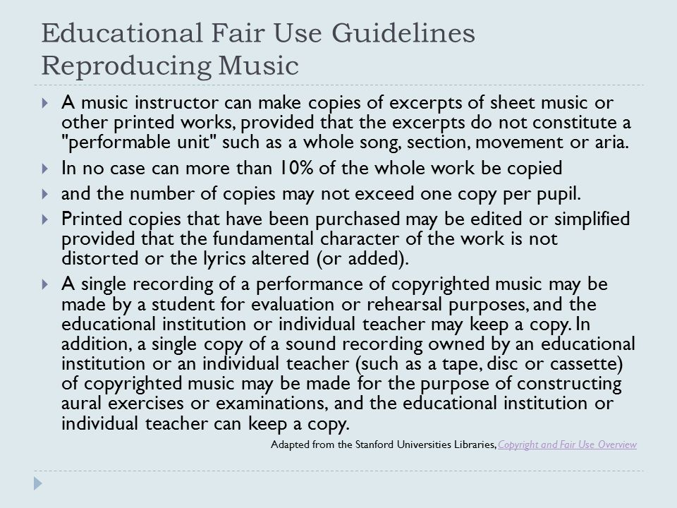 Educational Fair Use Guidelines Reproducing Music  A music instructor can make copies of excerpts of sheet music or other printed works, provided tha