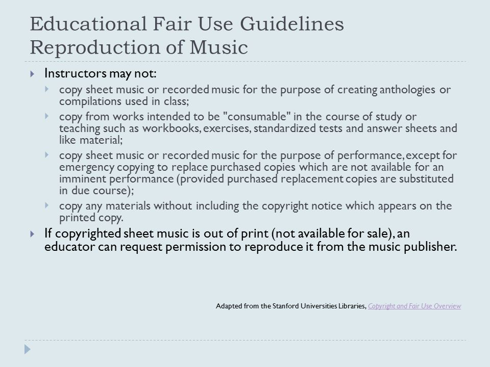 Educational Fair Use Guidelines Reproduction of Music  Instructors may not:  copy sheet music or recorded music for the purpose of creating antholog
