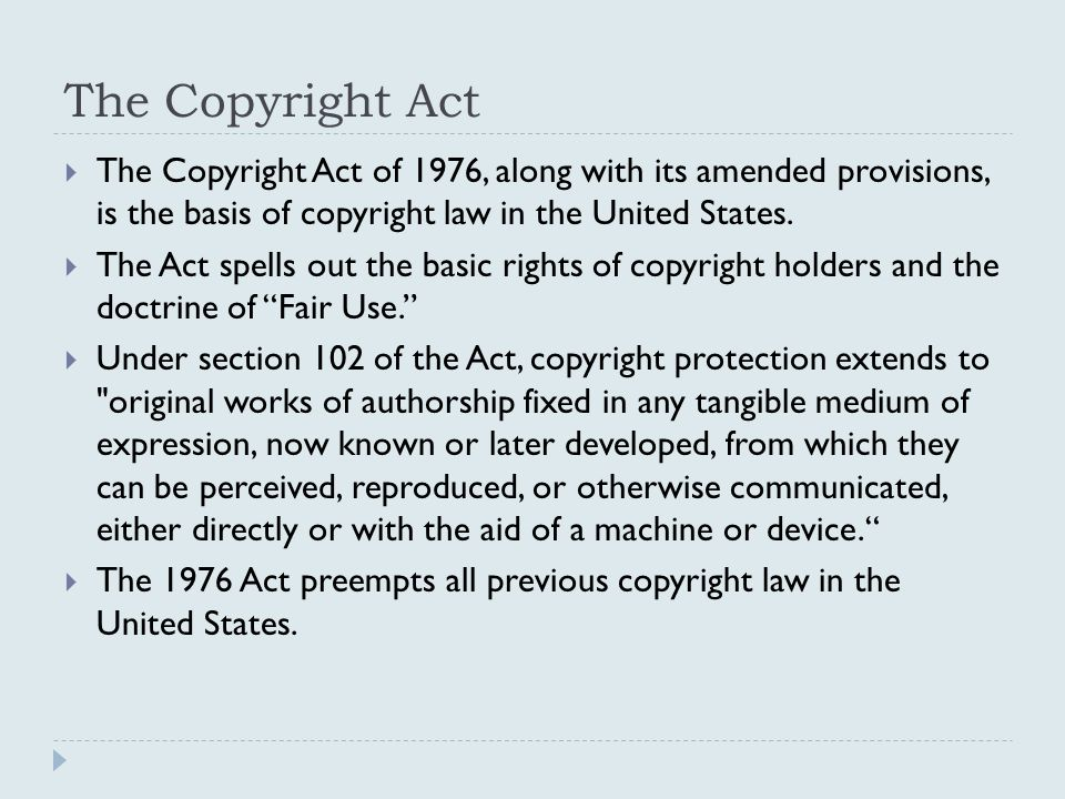 The Copyright Act  The Copyright Act of 1976, along with its amended provisions, is the basis of copyright law in the United States.  The Act spells