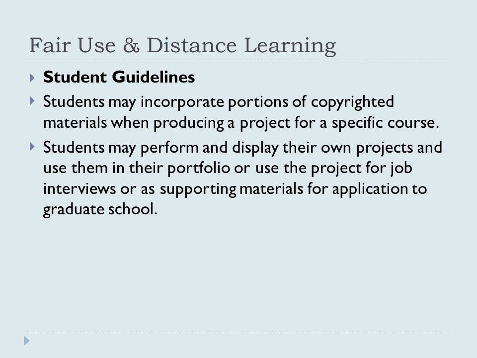 Fair Use & Distance Learning  Student Guidelines  Students may incorporate portions of copyrighted materials when producing a project for a specific