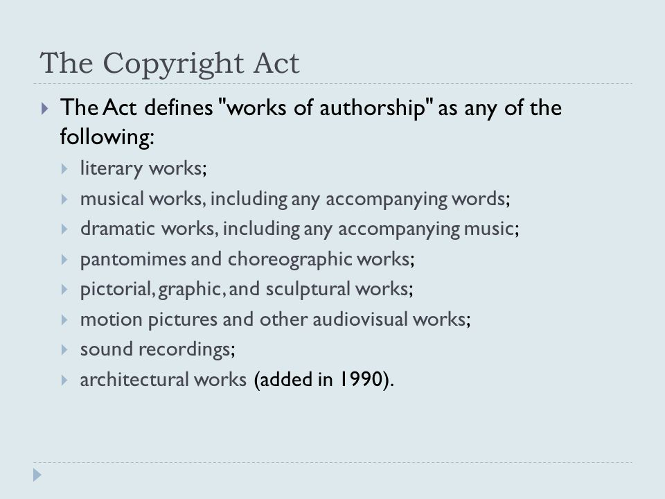 The Copyright Act  The Act defines works of authorship as any of the following:  literary works;  musical works, including any accompanying words;  dramatic works, including any accompanying music;  pantomimes and choreographic works;  pictorial, graphic, and sculptural works;  motion pictures and other audiovisual works;  sound recordings;  architectural works (added in 1990).
