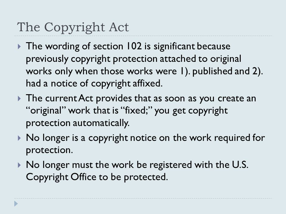 The Copyright Act  The wording of section 102 is significant because previously copyright protection attached to original works only when those works