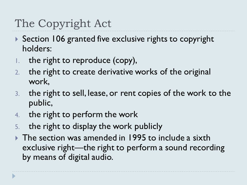 The Copyright Act  Section 106 granted five exclusive rights to copyright holders: 1. the right to reproduce (copy), 2. the right to create derivativ