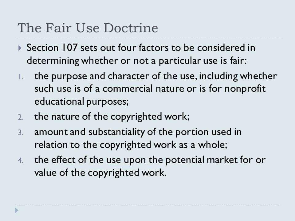The Fair Use Doctrine  Section 107 sets out four factors to be considered in determining whether or not a particular use is fair: 1.