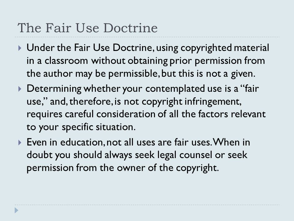 The Fair Use Doctrine  Under the Fair Use Doctrine, using copyrighted material in a classroom without obtaining prior permission from the author may