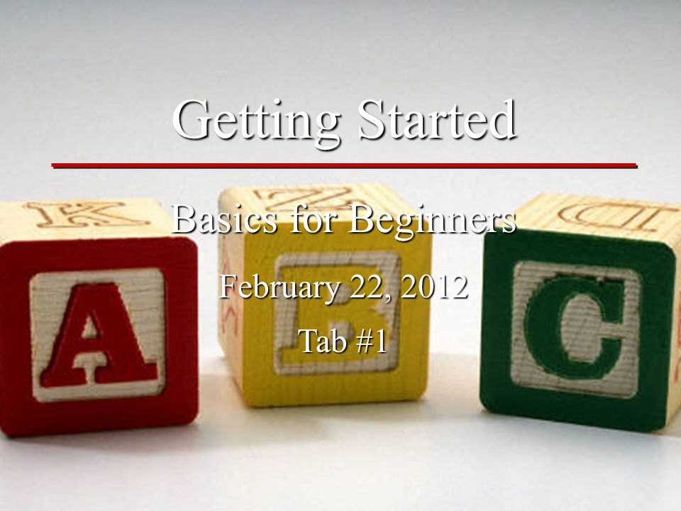 Getting Started Basics for Beginners February 22, 2012 Tab #1