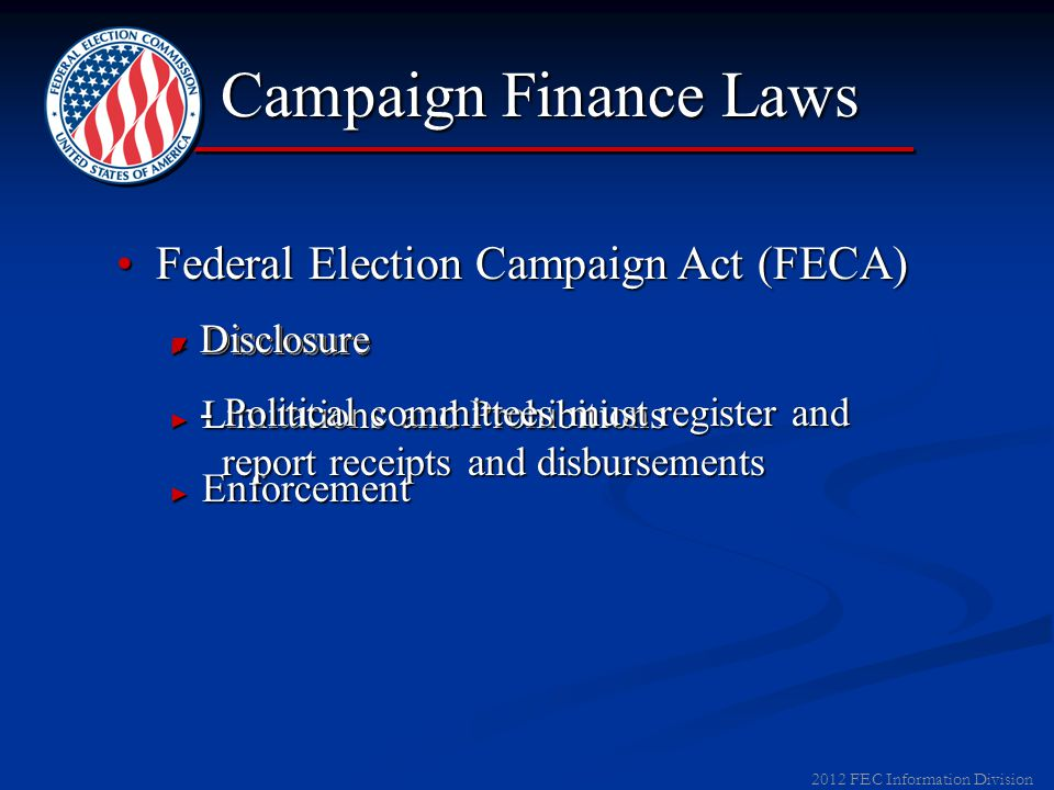 2012 FEC Information Division Federal Election Campaign Act (FECA)Federal Election Campaign Act (FECA) ► Disclosure ► Limitations and Prohibitions ► Enforcement Campaign Finance Laws ▼ Disclosure - Political committees must register and report receipts and disbursements - Political committees must register and report receipts and disbursements