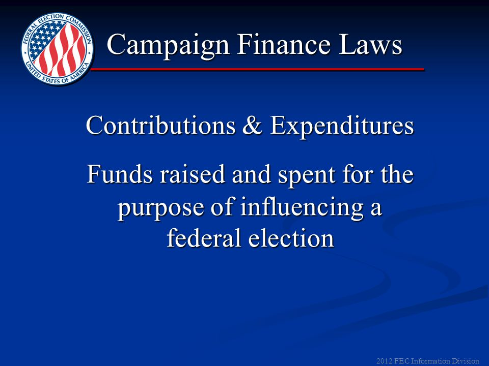 2012 FEC Information Division Contributions & Expenditures Funds raised and spent for the purpose of influencing a federal election Campaign Finance Laws