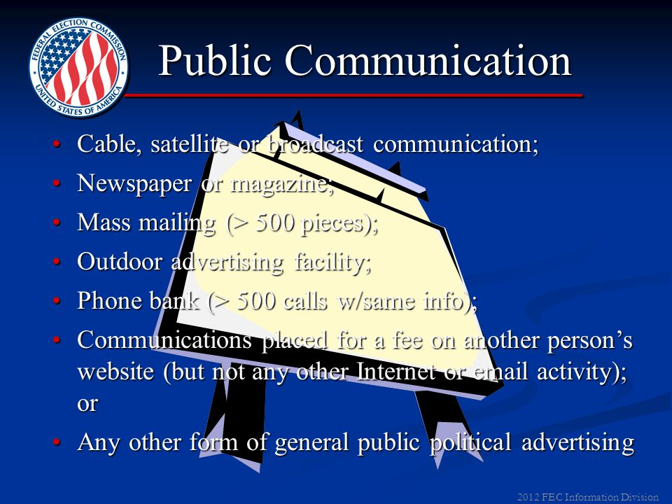 2012 FEC Information Division Disclaimers Identify who paid for a communication Identify who paid for a communication Clarify whether a campaign authorized it Clarify whether a campaign authorized it Appear on all public communications, widely distributed emails, public websites Appear on all public communications, widely distributed emails, public websites
