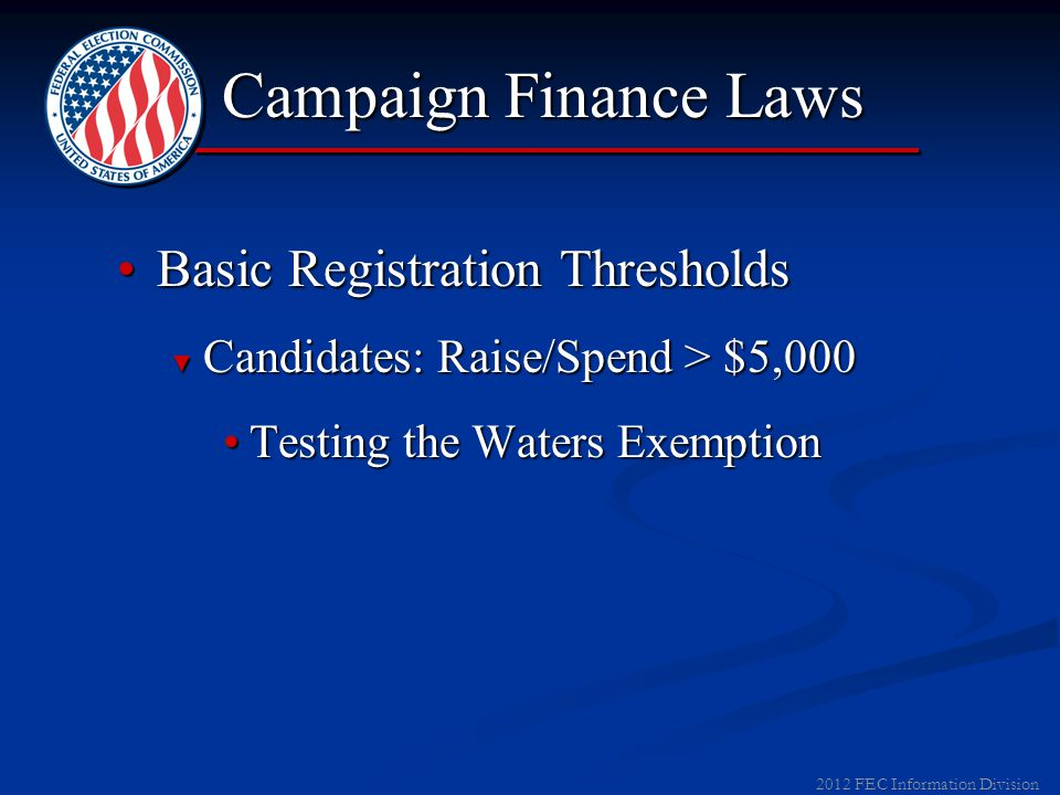 2012 FEC Information Division Campaign Finance Laws Basic Registration ThresholdsBasic Registration Thresholds ► Candidates: Raise/Spend > $5,000 ► Parties: Raise/Spend > $1,000 ► SSF: Register Upon Establishment ► Other PACs: Raise/Spend > $1,000