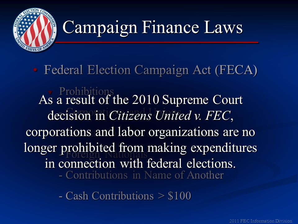 2012 FEC Information Division Campaign Finance Laws Federal Election Campaign Act (FECA)Federal Election Campaign Act (FECA) ► Disclosure ► Limitations and Prohibitions ► Enforcement ▼ Prohibitions - Corporations and Unions - Corporations and Unions - Federal Government Contractors - Federal Government Contractors - Foreign Nationals - Foreign Nationals - Contributions in Name of Another - Contributions in Name of Another - Cash Contributions > $100 - Cash Contributions > $100