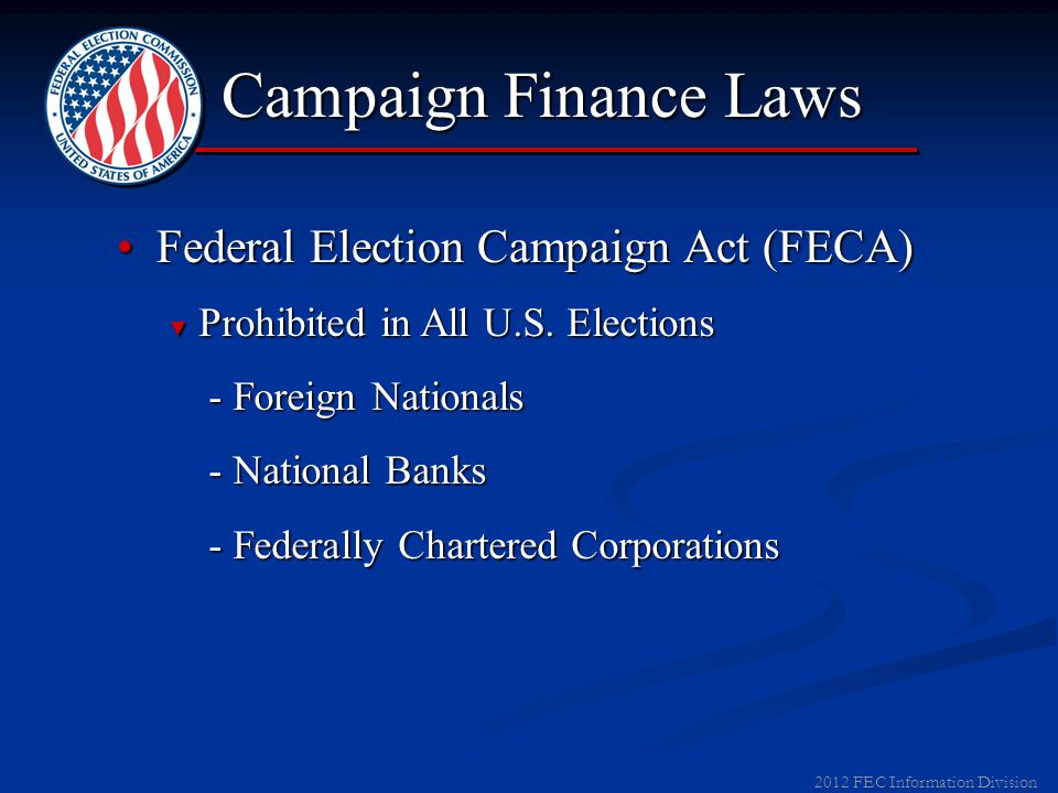 2011 FEC Information Division ▼ Prohibitions - Corporations and Unions - Corporations and Unions - Federal Government Contractors - Federal Government Contractors - Foreign Nationals - Foreign Nationals - Contributions in Name of Another - Contributions in Name of Another - Cash Contributions > $100 - Cash Contributions > $100 Federal Election Campaign Act (FECA)Federal Election Campaign Act (FECA) As a result of the 2010 Supreme Court decision in Citizens United v.