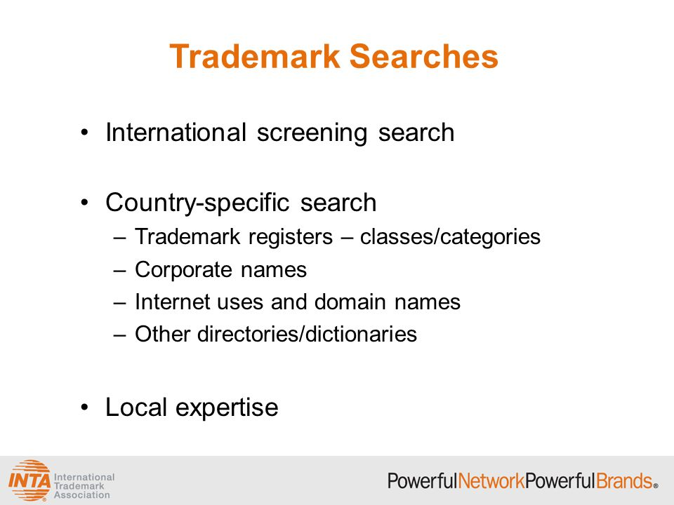 Trademark Searches International screening search Country-specific search –Trademark registers – classes/categories –Corporate names –Internet uses and domain names –Other directories/dictionaries Local expertise
