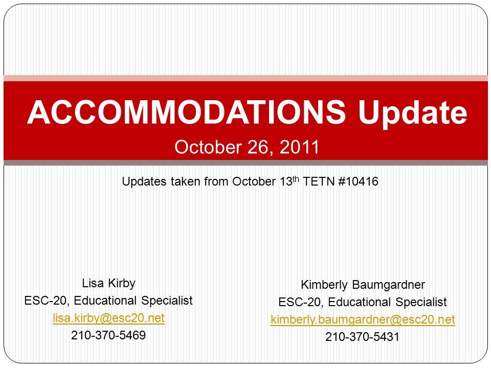 ACCOMMODATIONS Update October 26, 2011 Lisa Kirby ESC-20, Educational Specialist lisa.kirby@esc20.net 210-370-5469 Kimberly Baumgardner ESC-20, Educational Specialist kimberly.baumgardner@esc20.net 210-370-5431 Updates taken from October 13 th TETN #10416