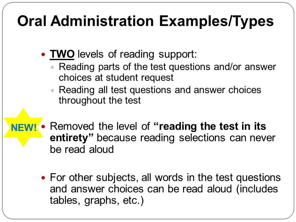 Oral Administration Examples/Types TWO levels of reading support: ◦ Reading parts of the test questions and/or answer choices at student request ◦ Reading all test questions and answer choices throughout the test Removed the level of reading the test in its entirety because reading selections can never be read aloud For other subjects, all words in the test questions and answer choices can be read aloud (includes tables, graphs, etc.) NEW!