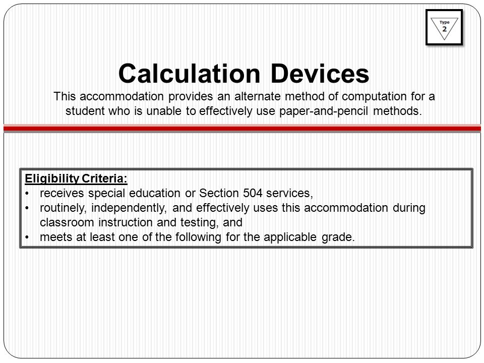 Calculation Devices This accommodation provides an alternate method of computation for a student who is unable to effectively use paper-and-pencil methods.