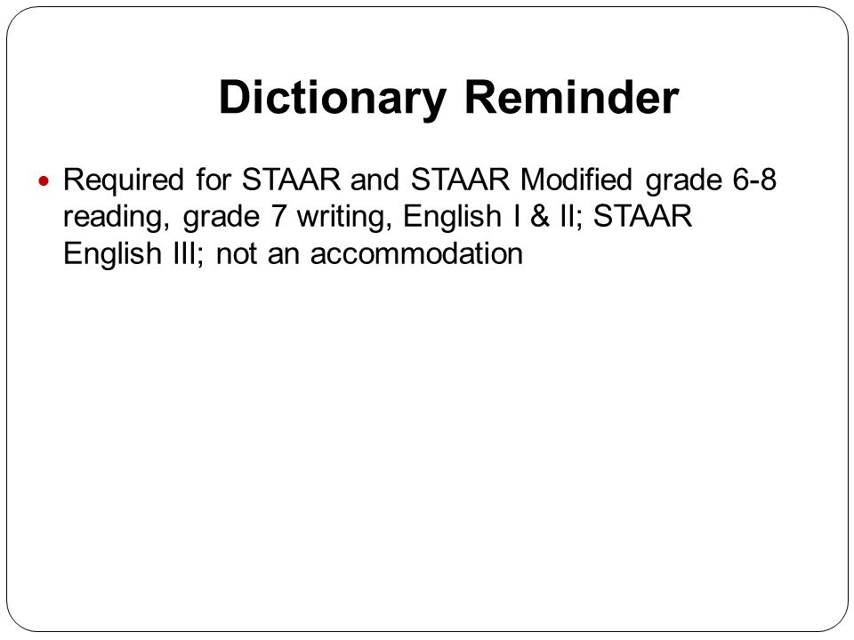Dictionary Reminder Required for STAAR and STAAR Modified grade 6-8 reading, grade 7 writing, English I & II; STAAR English III; not an accommodation
