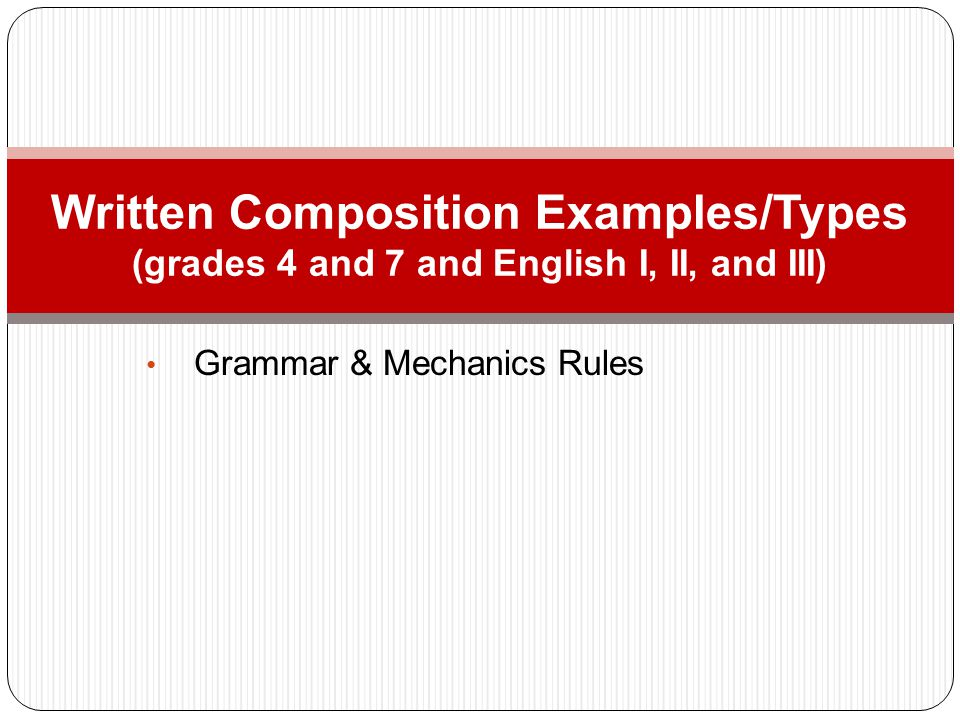Grammar & Mechanics Rules Written Composition Examples/Types (grades 4 and 7 and English I, II, and III)