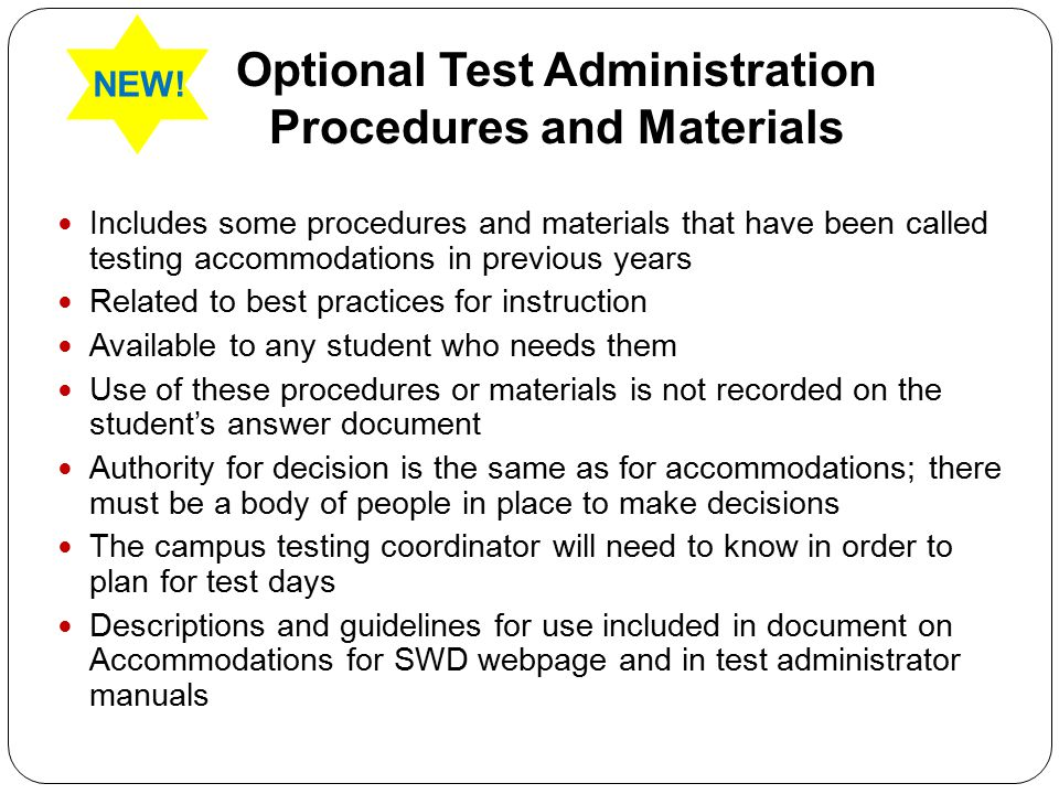 Optional Test Administration Procedures and Materials Includes some procedures and materials that have been called testing accommodations in previous years Related to best practices for instruction Available to any student who needs them Use of these procedures or materials is not recorded on the student's answer document Authority for decision is the same as for accommodations; there must be a body of people in place to make decisions The campus testing coordinator will need to know in order to plan for test days Descriptions and guidelines for use included in document on Accommodations for SWD webpage and in test administrator manuals NEW!