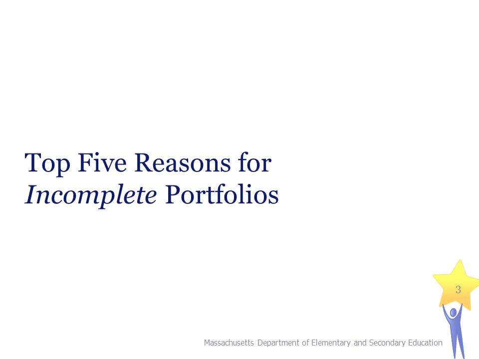 Top Five Reasons for Incomplete Portfolios 3 Massachusetts Department of Elementary and Secondary Education