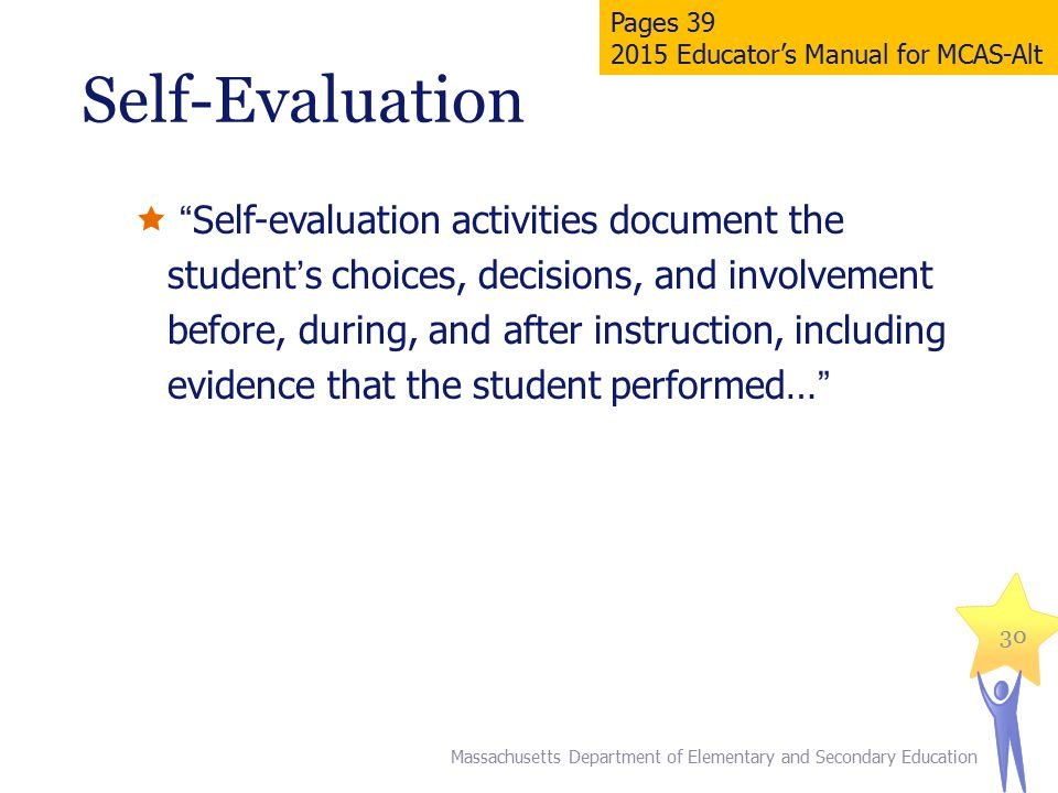 Self-Evaluation  Self-evaluation activities document the student's choices, decisions, and involvement before, during, and after instruction, including evidence that the student performed… 30 Massachusetts Department of Elementary and Secondary Education Pages 39 2015 Educator's Manual for MCAS-Alt
