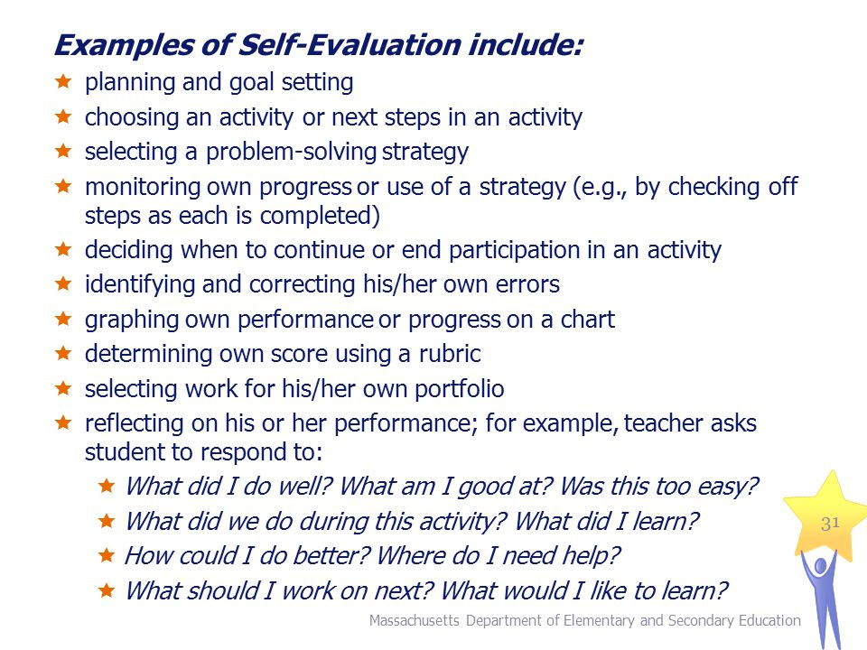 Examples of Self-Evaluation include:  planning and goal setting  choosing an activity or next steps in an activity  selecting a problem-solving strategy  monitoring own progress or use of a strategy (e.g., by checking off steps as each is completed)  deciding when to continue or end participation in an activity  identifying and correcting his/her own errors  graphing own performance or progress on a chart  determining own score using a rubric  selecting work for his/her own portfolio  reflecting on his or her performance; for example, teacher asks student to respond to:  What did I do well.