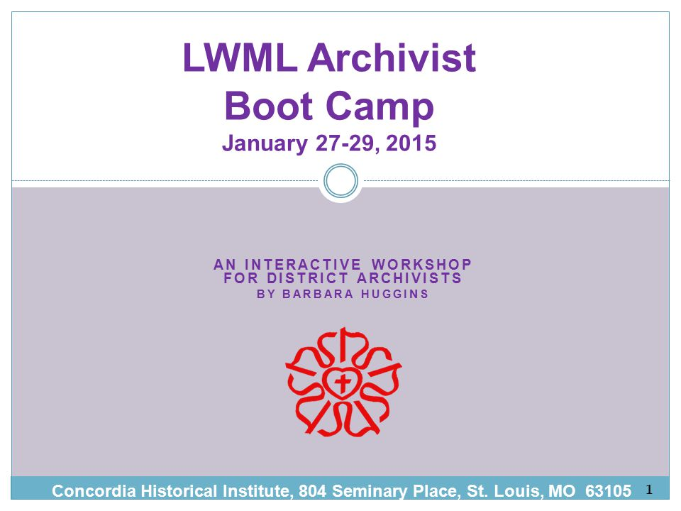 AN INTERACTIVE WORKSHOP FOR DISTRICT ARCHIVISTS BY BARBARA HUGG INS LWML Archivist Boot Camp January 27-29, 2015 Concordia Historical Institute, 804 Seminary Place, St.