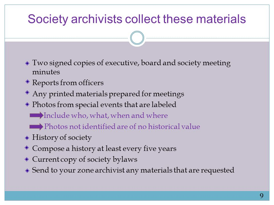 Society archivists collect these materials Two signed copies of executive, board and society meeting minutes Reports from officers Any printed materials prepared for meetings Photos from special events that are labeled Include who, what, when and where Photos not identified are of no historical value History of society Compose a history at least every five years Current copy of society bylaws Send to your zone archivist any materials that are requested 9