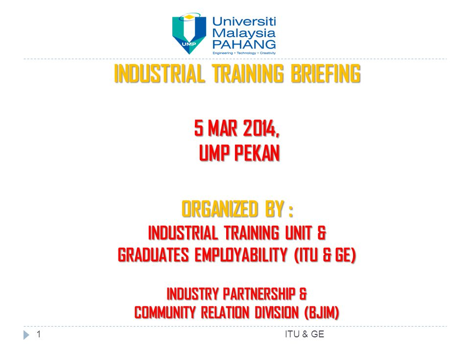 INDUSTRIAL TRAINING BRIEFING 5 MAR 2014, UMP PEKAN UMP PEKAN ORGANIZED BY : INDUSTRIAL TRAINING UNIT & GRADUATES EMPLOYABILITY (ITU & GE) INDUSTRY PARTNERSHIP & COMMUNITY RELATION DIVISION (BJIM) ITU & GE1