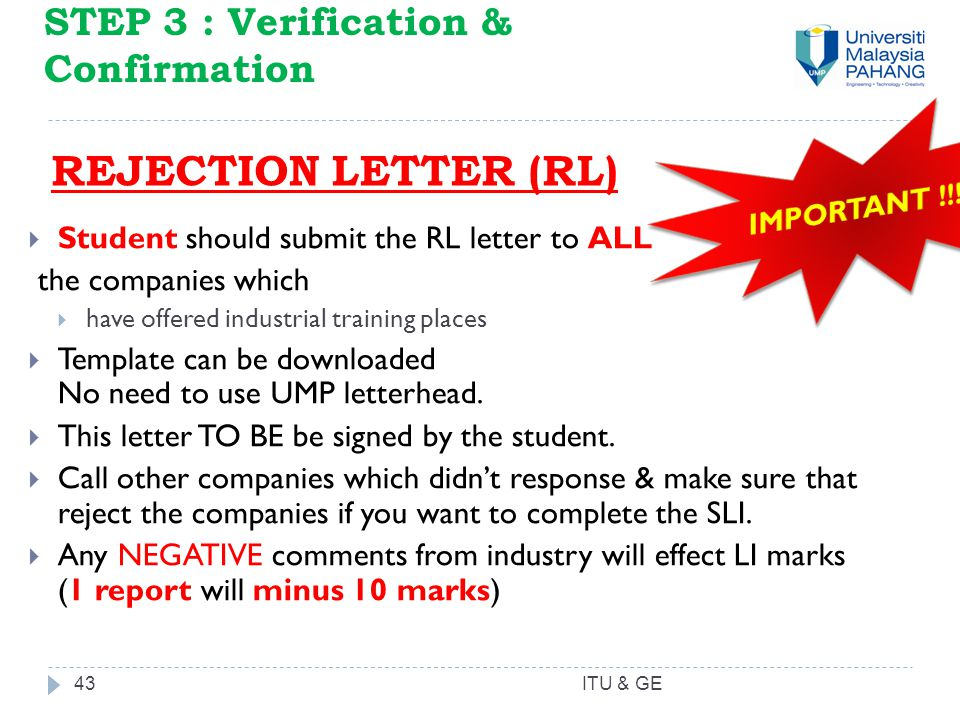 43 STEP 3 : Verification & Confirmation REJECTION LETTER (RL)  Student should submit the RL letter to ALL the companies which  have offered industrial training places  Template can be downloaded No need to use UMP letterhead.