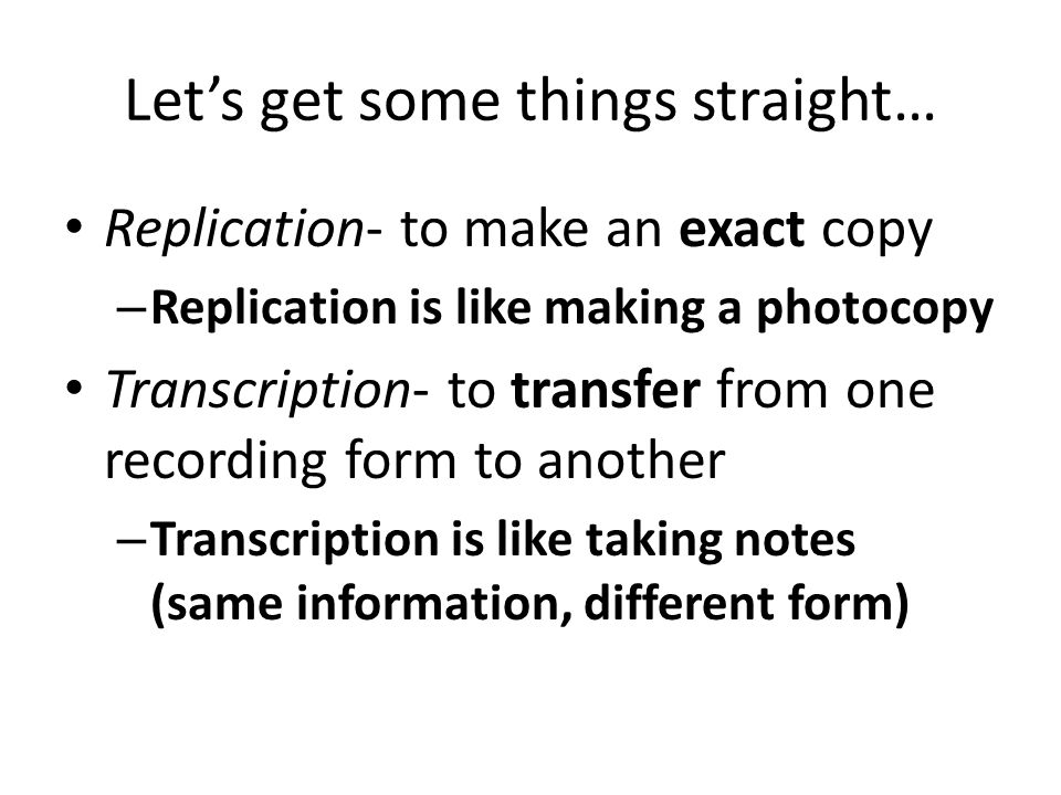 Let's get some things straight… Replication- to make an exact copy – Replication is like making a photocopy Transcription- to transfer from one recording form to another – Transcription is like taking notes (same information, different form)
