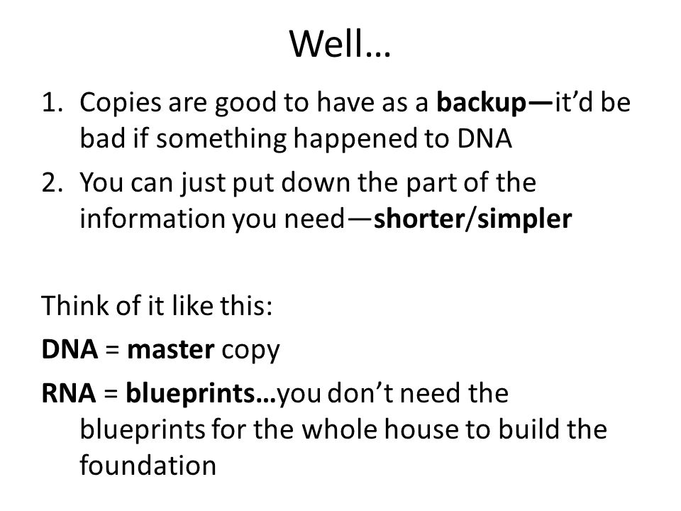 Well… 1.Copies are good to have as a backup—it'd be bad if something happened to DNA 2.You can just put down the part of the information you need—shorter/simpler Think of it like this: DNA = master copy RNA = blueprints…you don't need the blueprints for the whole house to build the foundation