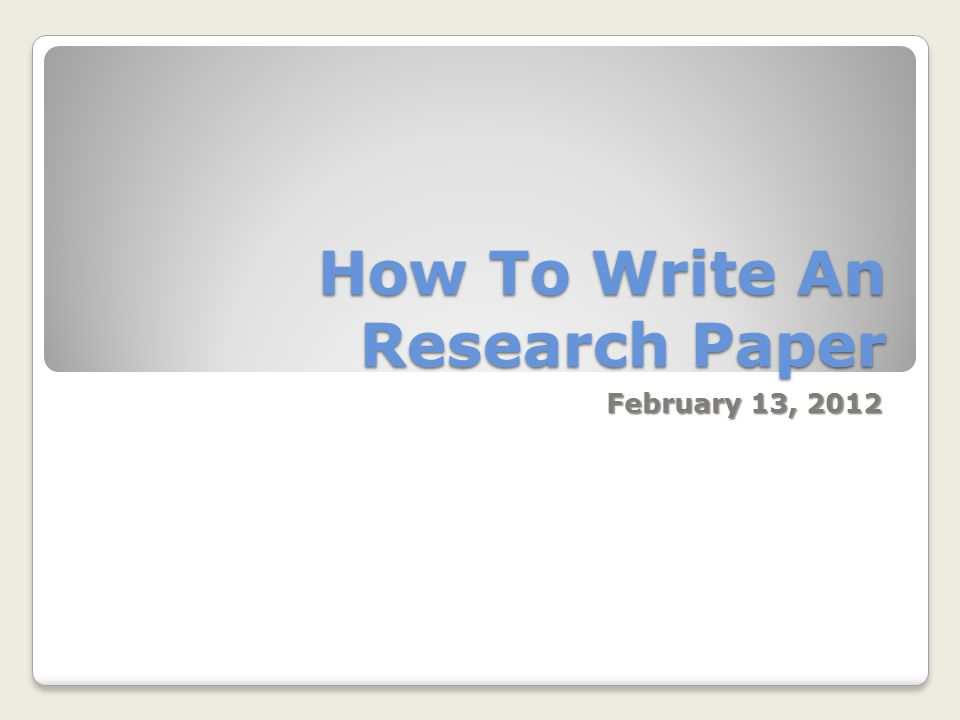 How To Write An Research Paper February 13, 2012