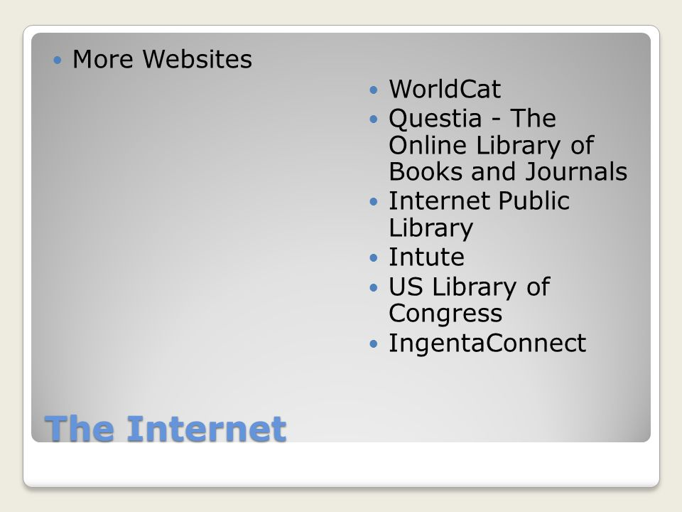 The Internet More Websites WorldCat Questia - The Online Library of Books and Journals Internet Public Library Intute US Library of Congress IngentaConnect