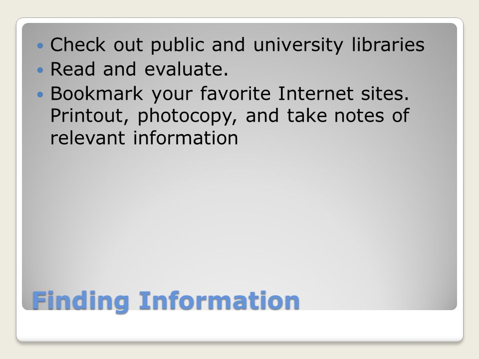 Finding Information Check out public and university libraries Read and evaluate.